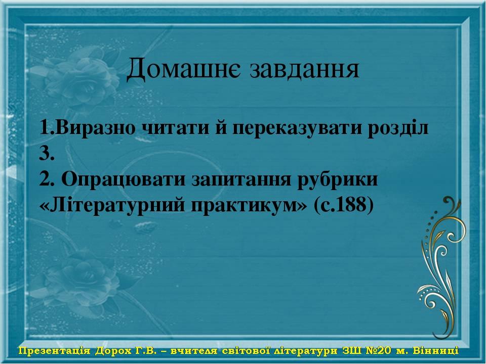 Домашнє завдання 1.Виразно читати й переказувати розділ 3. 2. Опрацювати запитання рубрики «Літературний практикум» (с.188)