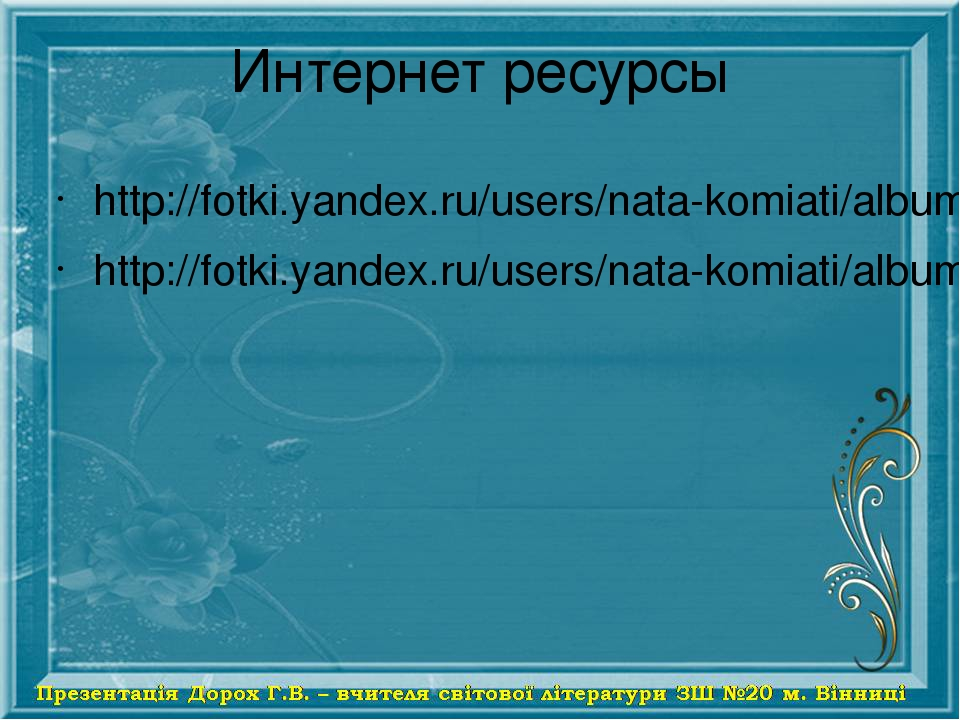 Интернет ресурсы http://fotki.yandex.ru/users/nata-komiati/album/153207/ http://fotki.yandex.ru/users/nata-komiati/album/153210/