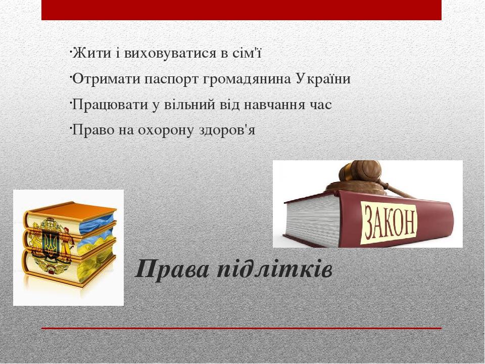 Права підлітків Жити і виховуватися в сім'ї Отримати паспорт громадянина України Працювати у вільний від навчання час Право на охорону здоров'я