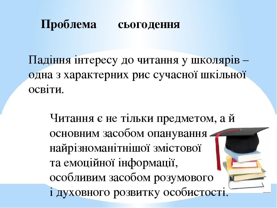 Проблема сьогодення Падіння інтересу до читання у школярів – одна з характерних рис сучасної шкільної освіти. Читання є не тільки предметом, а й ос...