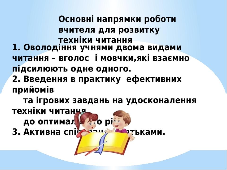 Основні напрямки роботи вчителя для розвитку техніки читання 1. Оволодіння учнями двома видами читання – вголос і мовчки,які взаємно підсилюють одн...