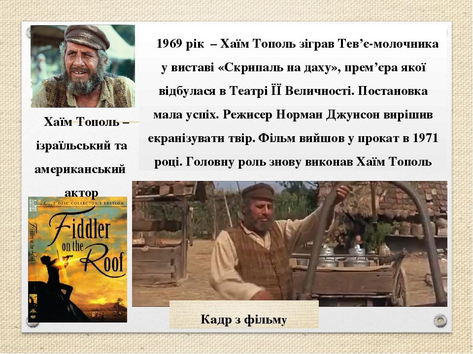 Хаїм Тополь – ізраїльський та американський актор 1969 рік – Хаїм Тополь зіграв Тев'є-молочника у виставі «Скрипаль на даху», прем'єра якої відбула...