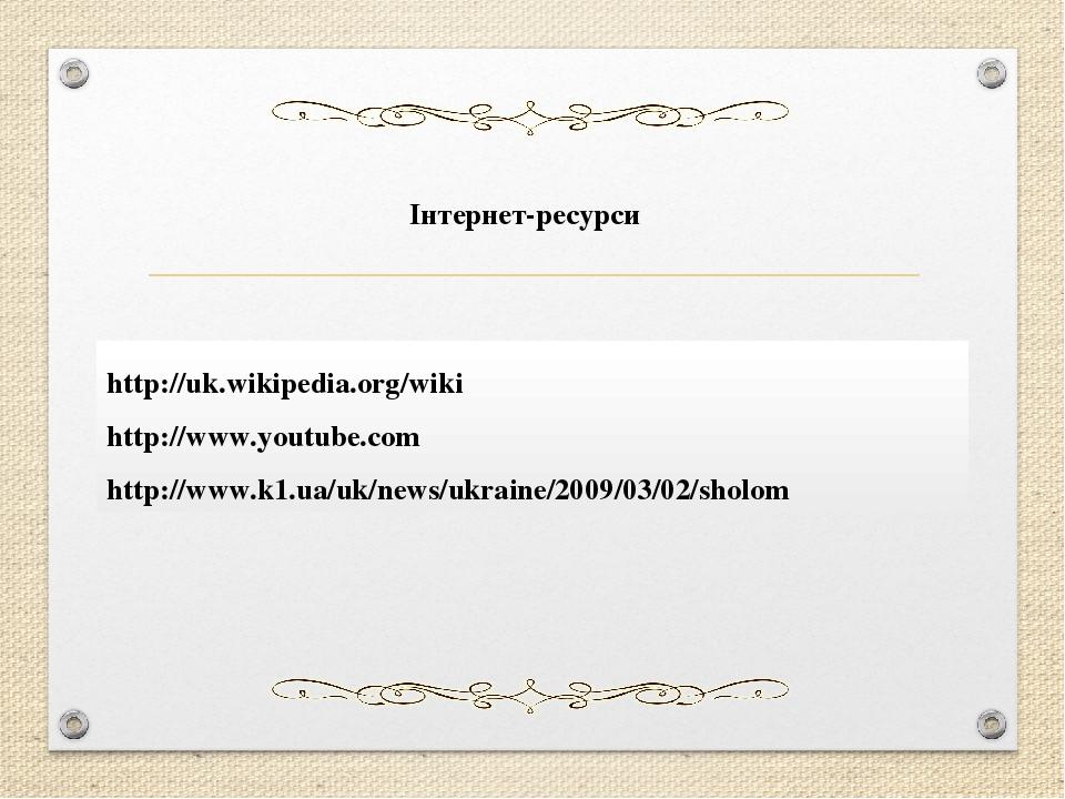 Інтернет-ресурси http://uk.wikipedia.org/wiki http://www.youtube.com http://www.k1.ua/uk/news/ukraine/2009/03/02/sholom
