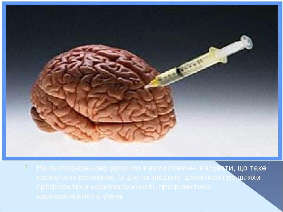 На сьогоднішньому уроці ми з вами повинні з'ясувати, що таке наркотичні речовини, їх дію на людину, дізнатися про шляхи профілактики наркозалежност...