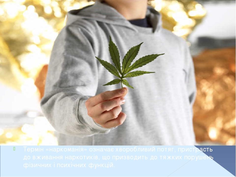 Термін «наркоманія» означає хворобливий потяг, пристрасть до вживання наркотиків, що призводить до тяжких порушень фізичних і психічних функцій.