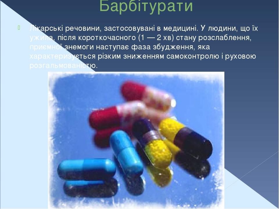 Барбітурати Лікарські речовини, застосовувані в медицині. У людини, що їх ужила, після короткочасного (1 — 2 хв) стану розслаблення, приємної знемо...