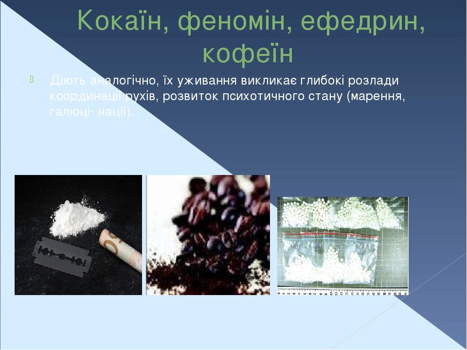 Кокаїн, феномін, ефедрин, кофеїн Діють аналогічно, їх уживання викликає глибокі розлади координації рухів, розвиток психотичного стану (марення, га...