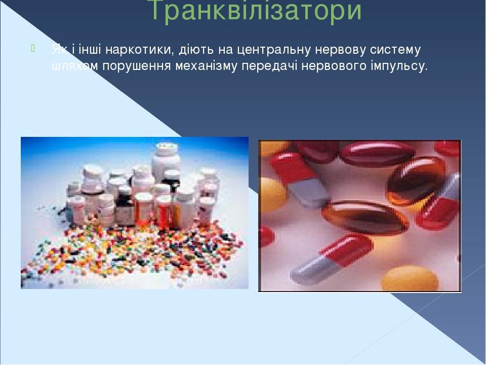 Транквілізатори Як і інші наркотики, діють на центральну нервову систему шляхом порушення механізму передачі нервового імпульсу.