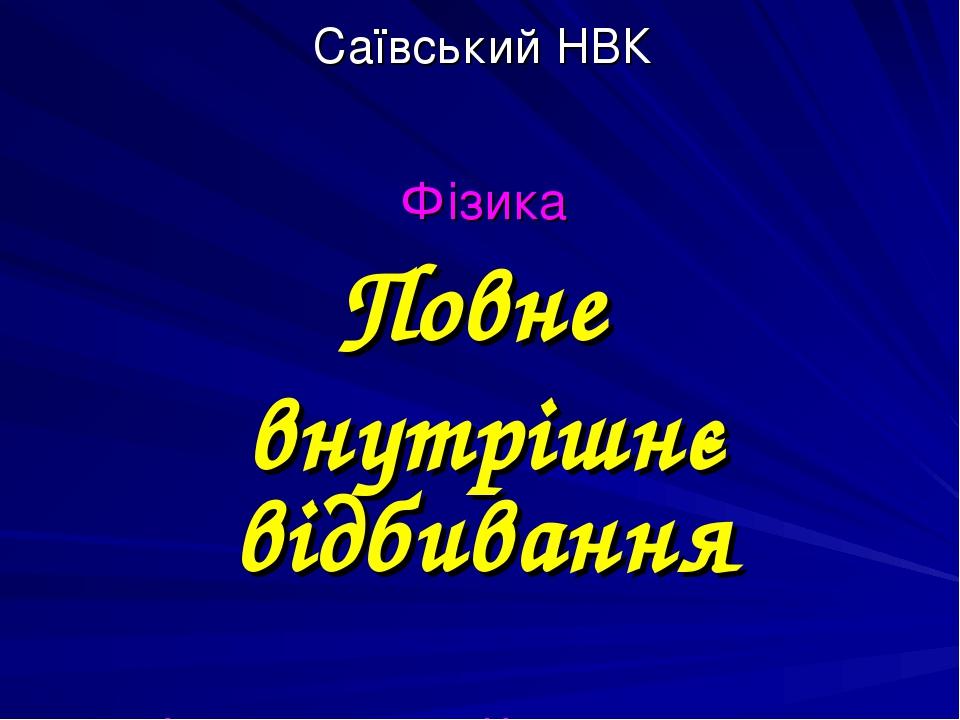 Саївський НВК Фізика Повне внутрішнє відбивання Підготував: учитель фізики Дрозденко С. І.