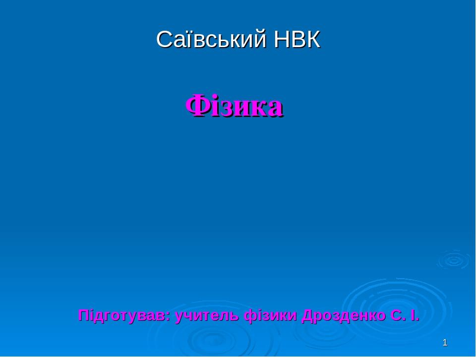 * Саївський НВК Фізика Підготував: учитель фізики Дрозденко С. І.