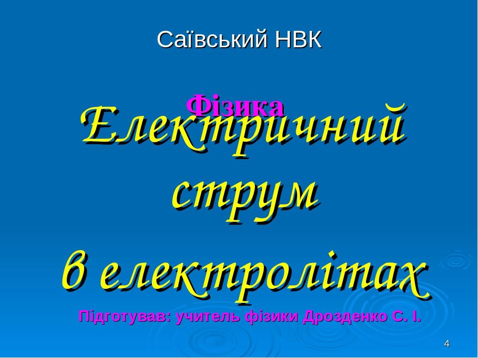 * Саївський НВК Фізика Електричний струм в електролітах Підготував: учитель фізики Дрозденко С. І.