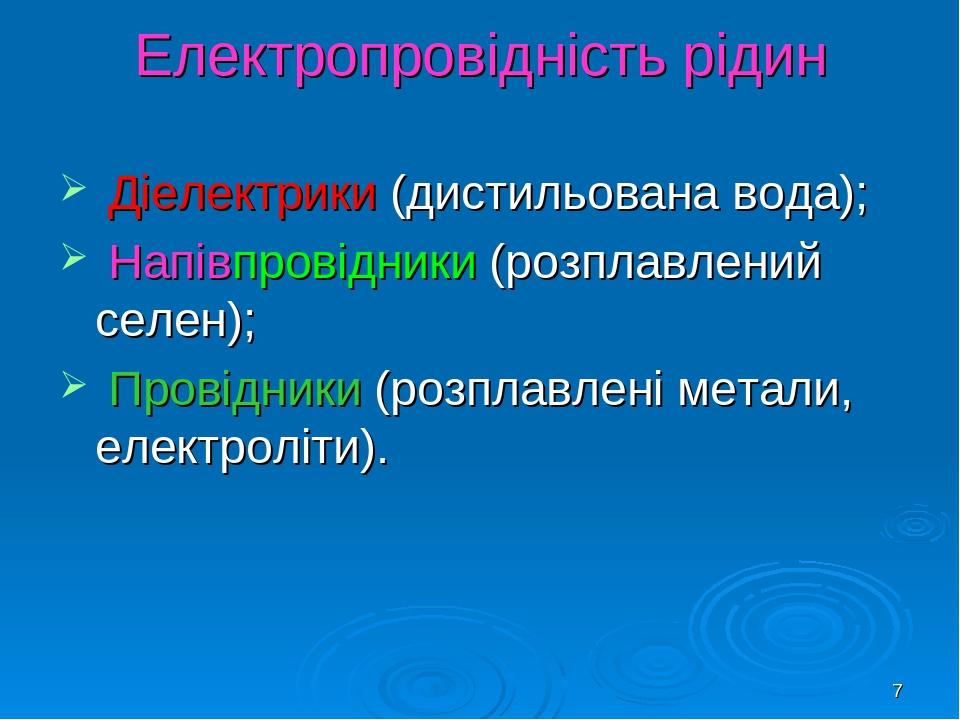 * Електропровідність рідин Діелектрики (дистильована вода); Напівпровідники (розплавлений селен); Провідники (розплавлені метали, електроліти).
