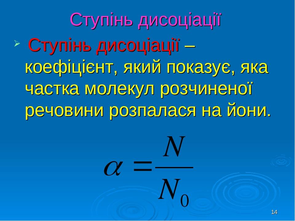 * Ступінь дисоціації Ступінь дисоціації – коефіцієнт, який показує, яка частка молекул розчиненої речовини розпалася на йони.