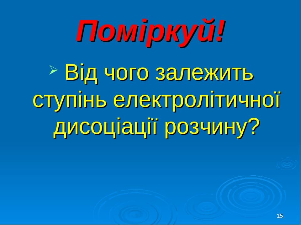 * Поміркуй! Від чого залежить ступінь електролітичної дисоціації розчину?