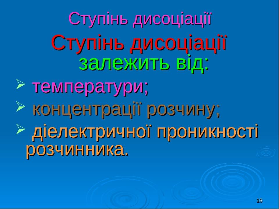 * Ступінь дисоціації Ступінь дисоціації залежить від: температури; концентрації розчину; діелектричної проникності розчинника.