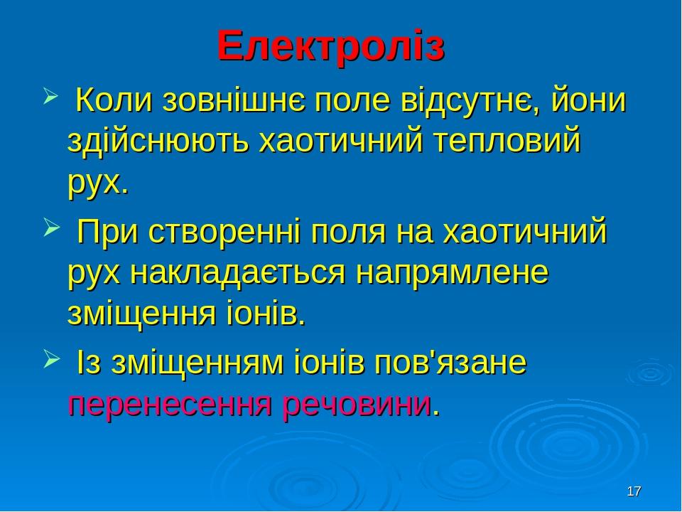 * Електроліз Коли зовнішнє поле відсутнє, йони здійснюють хаотичний тепловий рух. При створенні поля на хаотичний рух накладається напрямлене зміще...
