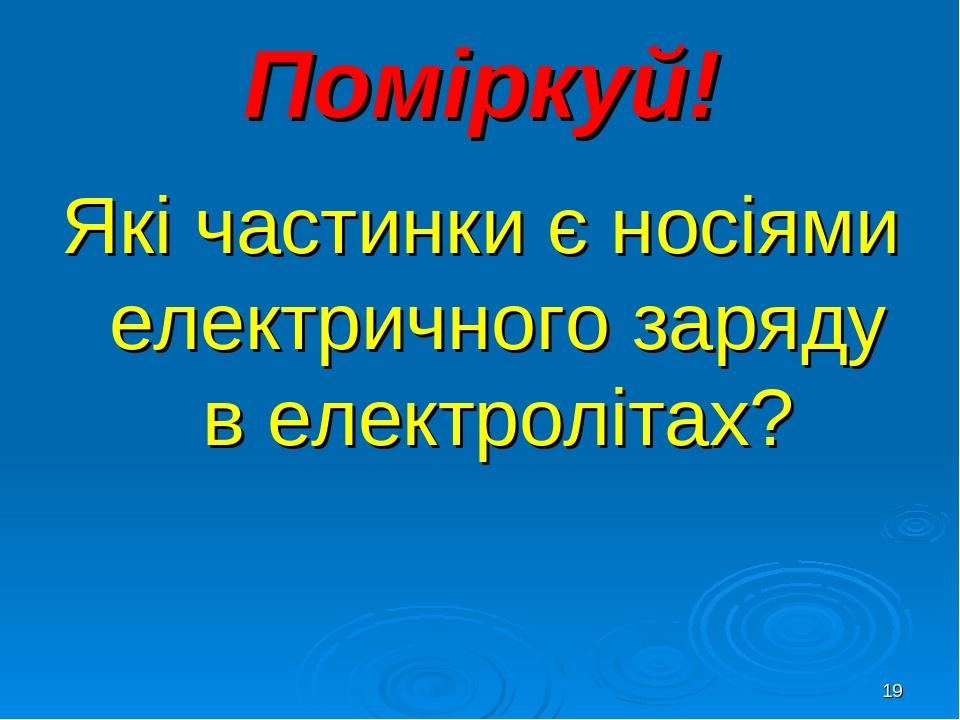 * Поміркуй! Які частинки є носіями електричного заряду в електролітах?