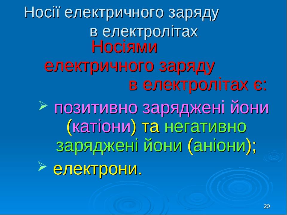 * Носії електричного заряду в електролітах Носіями електричного заряду в електролітах є: позитивно заряджені йони (катіони) та негативно заряджені ...