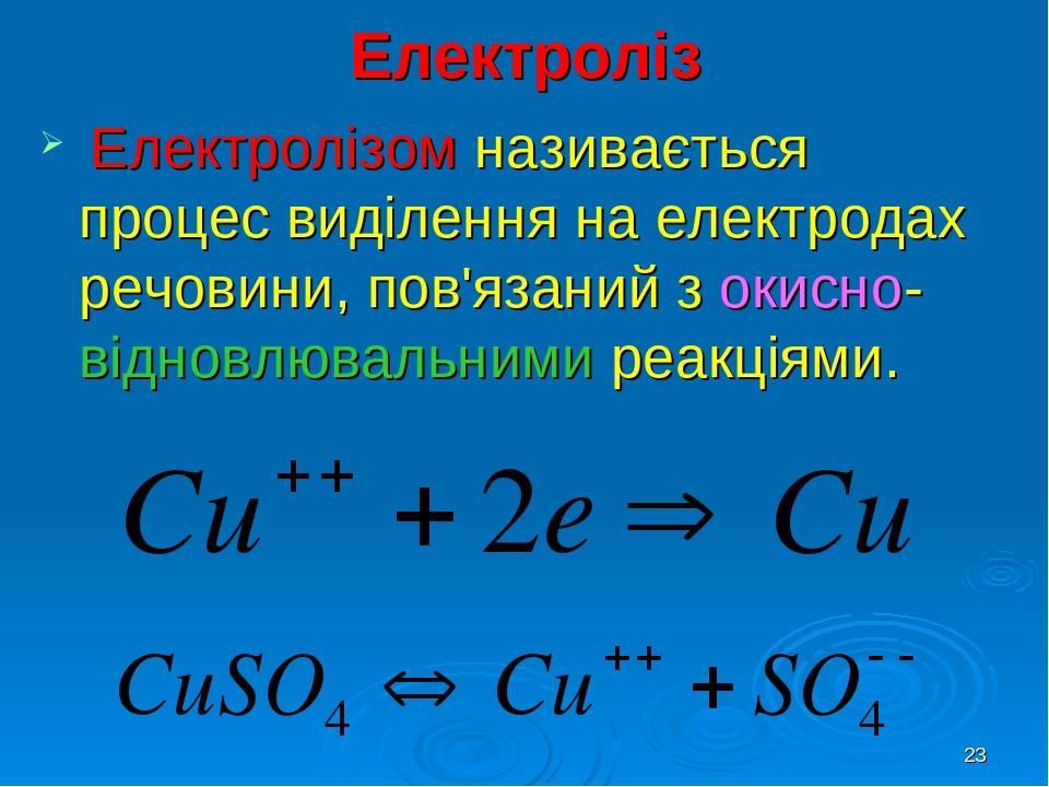 * Електроліз Електролізом називається процес виділення на електродах речовини, пов'язаний з окисно-відновлювальними реакціями.