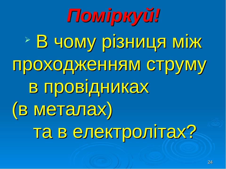 * Поміркуй! В чому різниця між проходженням струму в провідниках (в металах) та в електролітах?