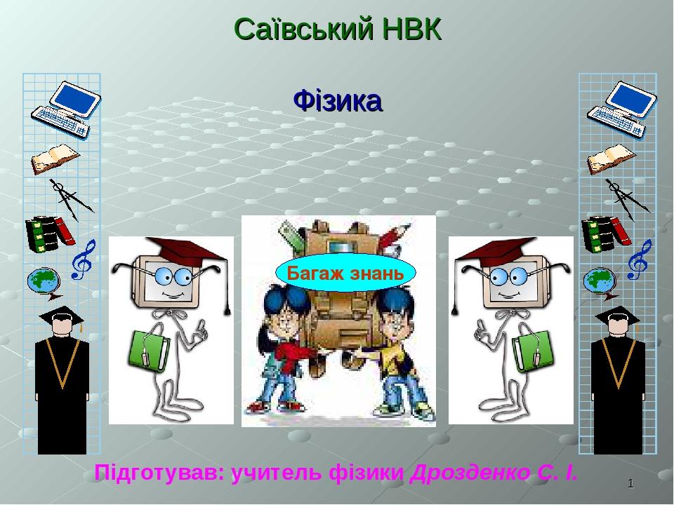 * Саївський НВК Фізика Підготував: учитель фізики Дрозденко С. І. Багаж знань