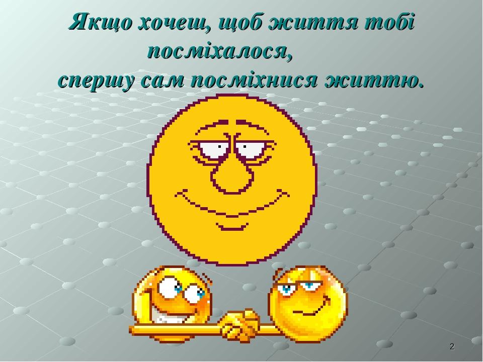 * Якщо хочеш, щоб життя тобі посміхалося, спершу сам посміхнися життю.