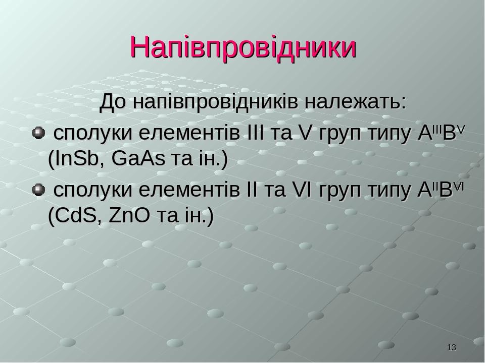 * Напівпровідники До напівпровідників належать: сполуки елементів III та V груп типу АIIIBV (InSb, GaAs та ін.) сполуки елементів ІІ та VI груп тип...