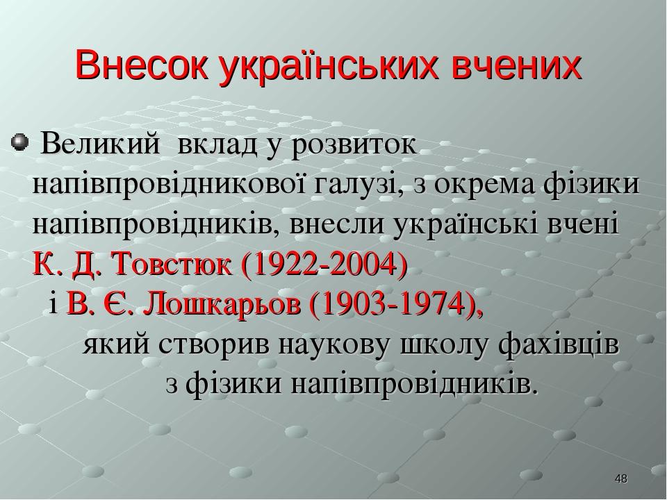 * Внесок українських вчених Великий вклад у розвиток напівпровідникової галузі, з окрема фізики напівпровідників, внесли українські вчені К. Д. Тов...