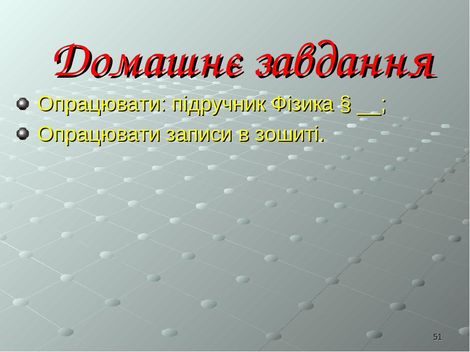 * Домашнє завдання Опрацювати: підручник Фізика § __; Опрацювати записи в зошиті.