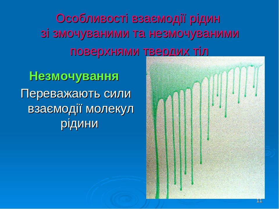 * Особливості взаємодії рідин зі змочуваними та незмочуваними поверхнями твердих тіл Незмочування Переважають сили взаємодії молекул рідини