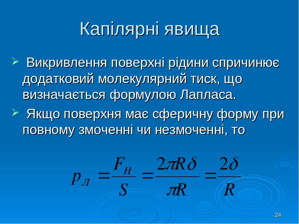 * Капілярні явища Викривлення поверхні рідини спричинює додатковий молекулярний тиск, що визначається формулою Лапласа. Якщо поверхня має сферичну ...