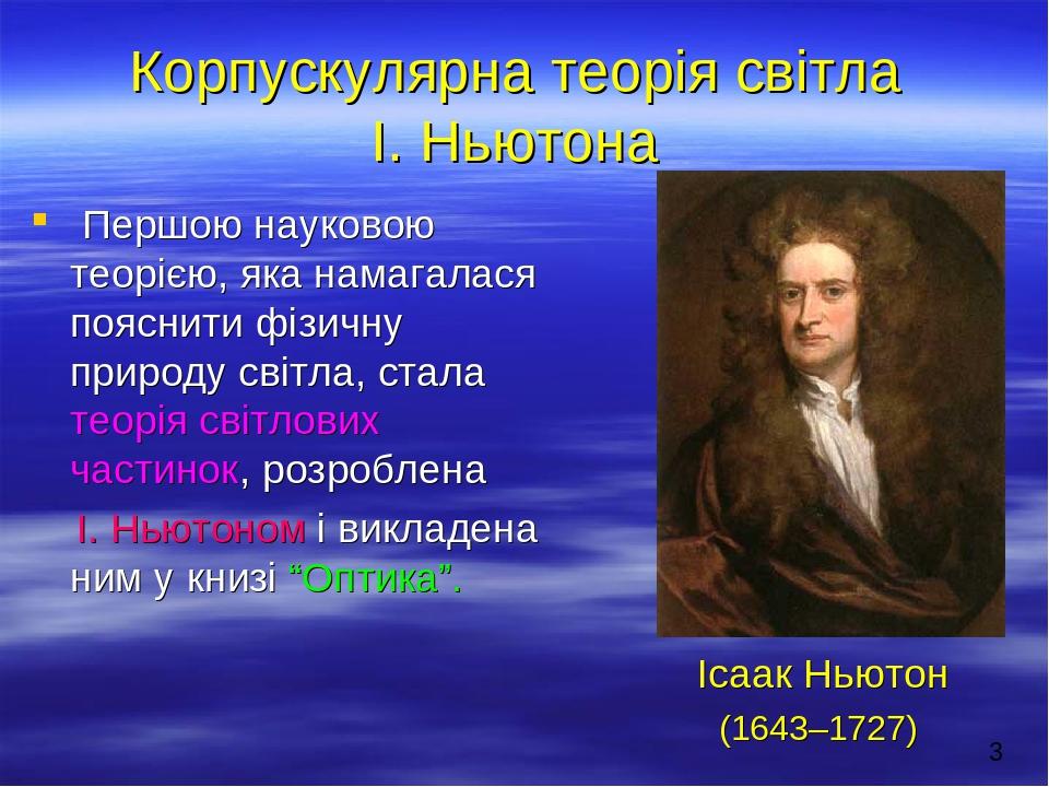 Корпускулярна теорія світла І. Ньютона Першою науковою теорією, яка намагалася пояснити фізичну природу світла, стала теорія світлових частинок, ро...