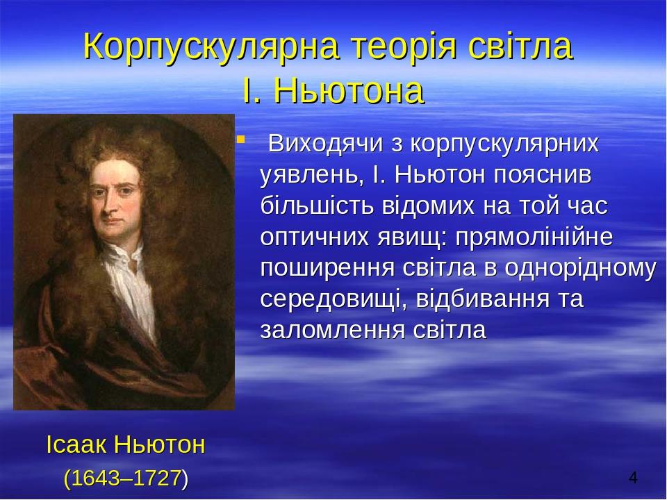 Корпускулярна теорія світла І. Ньютона Виходячи з корпускулярних уявлень, І. Ньютон пояснив більшість відомих на той час оптичних явищ: прямолінійн...