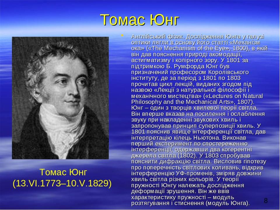 Томас Юнг Англійський фізик. Дослідження Юнга у галузі оптики лягли в основу його статті «Механізм ока» («The Mechanism of the Eye», 1800), в якій ...