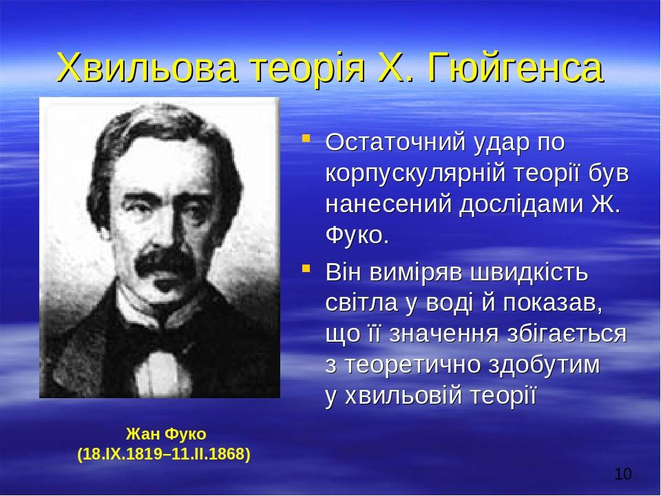 Хвильова теорія Х. Гюйгенса Остаточний удар по корпускулярній теорії був нанесений дослідами Ж. Фуко. Він виміряв швидкість світла у воді й показав...