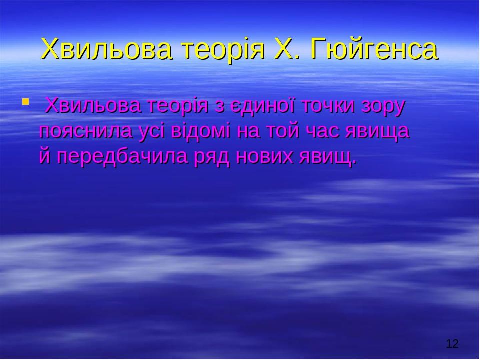 Хвильова теорія Х. Гюйгенса Хвильова теорія з єдиної точки зору пояснила усі відомі на той час явища й передбачила ряд нових явищ.