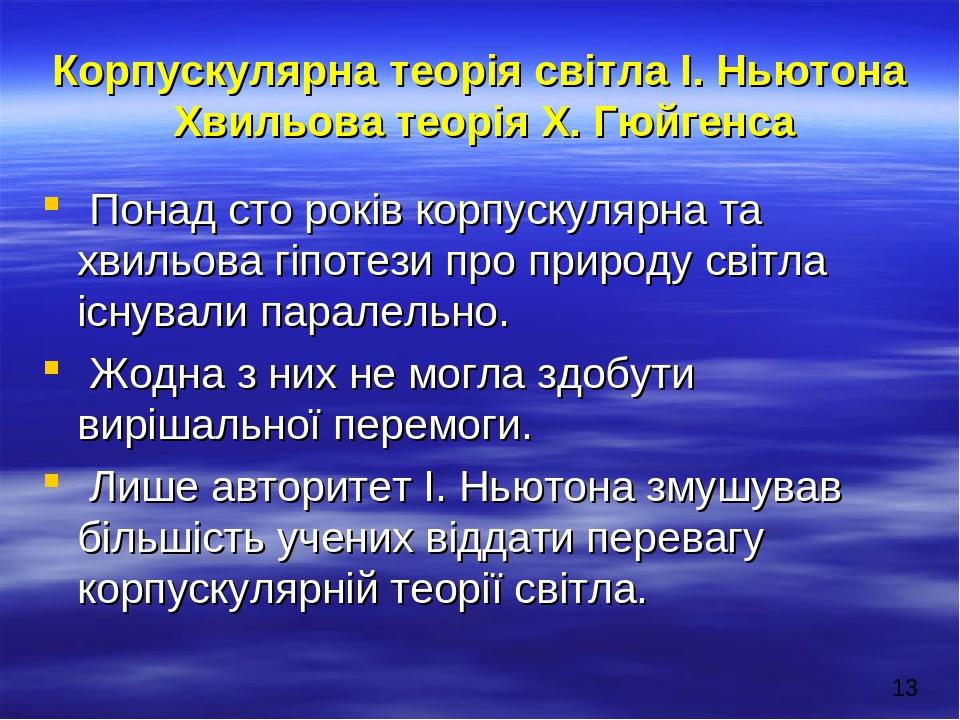 Корпускулярна теорія світла І. Ньютона Хвильова теорія Х. Гюйгенса Понад сто років корпускулярна та хвильова гіпотези про природу світла існували п...