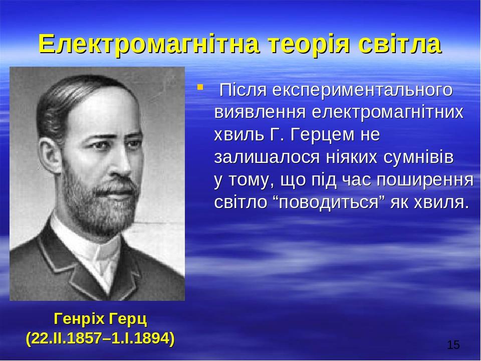 Електромагнітна теорія світла Після експериментального виявлення електромагнітних хвиль Г. Герцем не залишалося ніяких сумнівів у тому, що під час ...