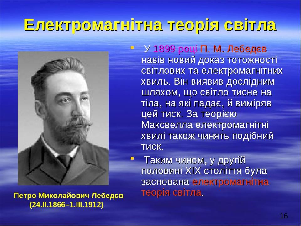 Електромагнітна теорія світла У 1899 році П. М. Лебедєв навів новий доказ тотожності світлових та електромагнітних хвиль. Він виявив дослідним шлях...