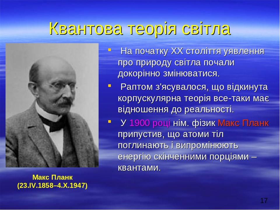 Квантова теорія світла На початку ХХ століття уявлення про природу світла почали докорінно змінюватися. Раптом з'ясувалося, що відкинута корпускуля...