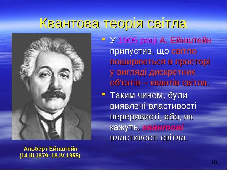 Квантова теорія світла У 1905 році А. Ейнштейн припустив, що світло поширюється в просторі у вигляді дискретних об'єктів – квантів світла. Таким чи...
