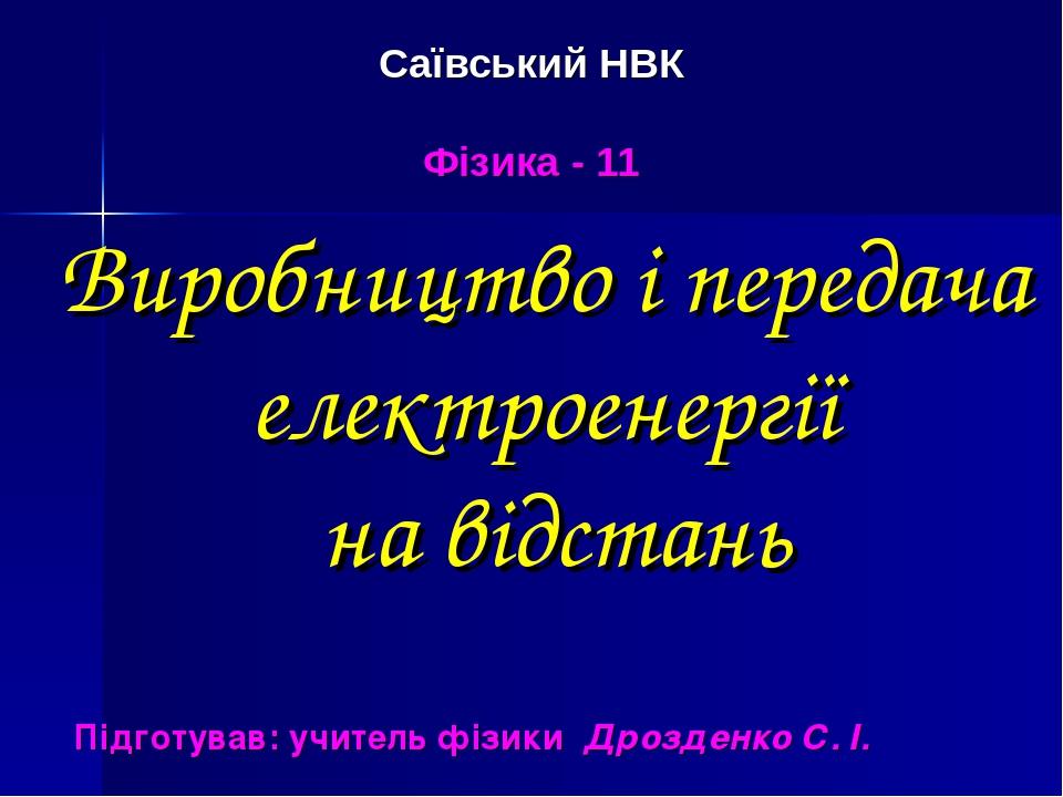 Саївський НВК Фізика - 11 Підготував: учитель фізики Дрозденко С. І. Виробництво і передача електроенергії на відстань
