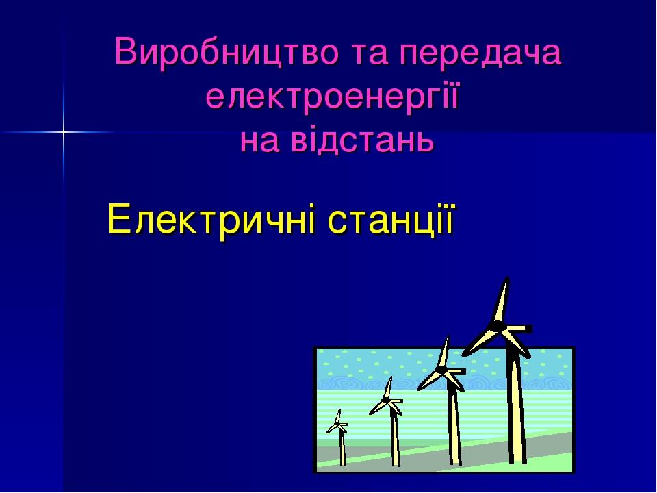 Виробництво та передача електроенергії на відстань Електричні станції