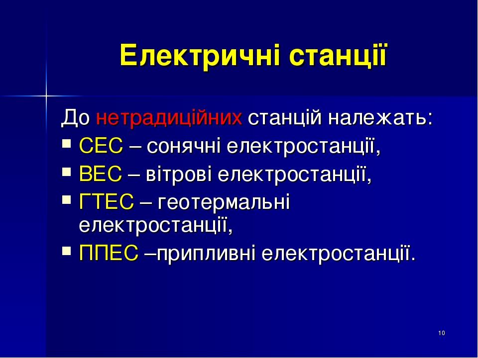 * Електричні станції До нетрадиційних станцій належать: СЕС – сонячні електростанції, ВЕС – вітрові електростанції, ГТЕС – геотермальні електростан...