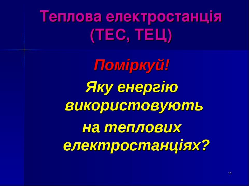 * Теплова електростанція (ТЕС, ТЕЦ) Поміркуй! Яку енергію використовують на теплових електростанціях?