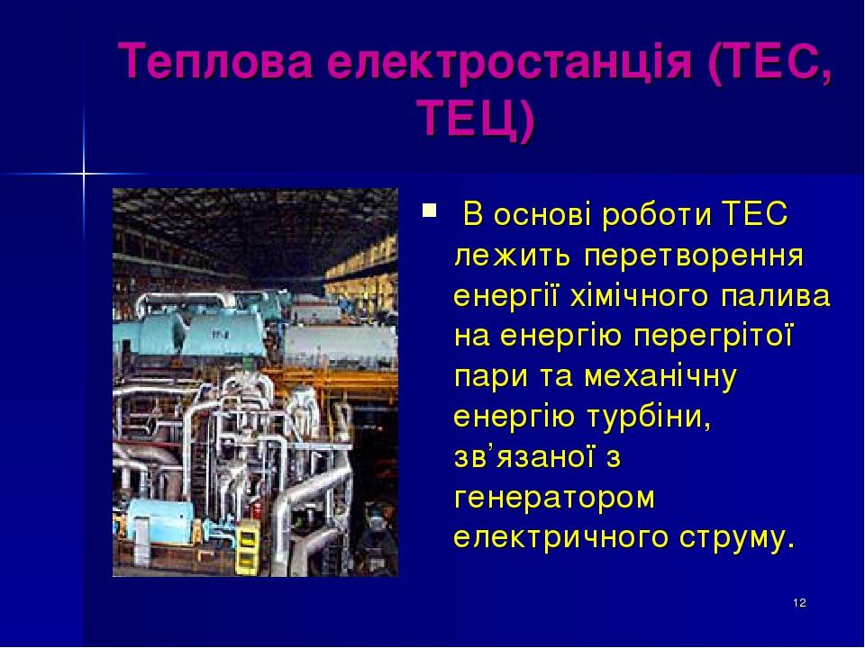 * Теплова електростанція (ТЕС, ТЕЦ) В основі роботи ТЕС лежить перетворення енергії хімічного палива на енергію перегрітої пари та механічну енергі...