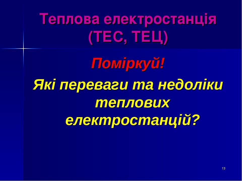 * Теплова електростанція (ТЕС, ТЕЦ) Поміркуй! Які переваги та недоліки теплових електростанцій?