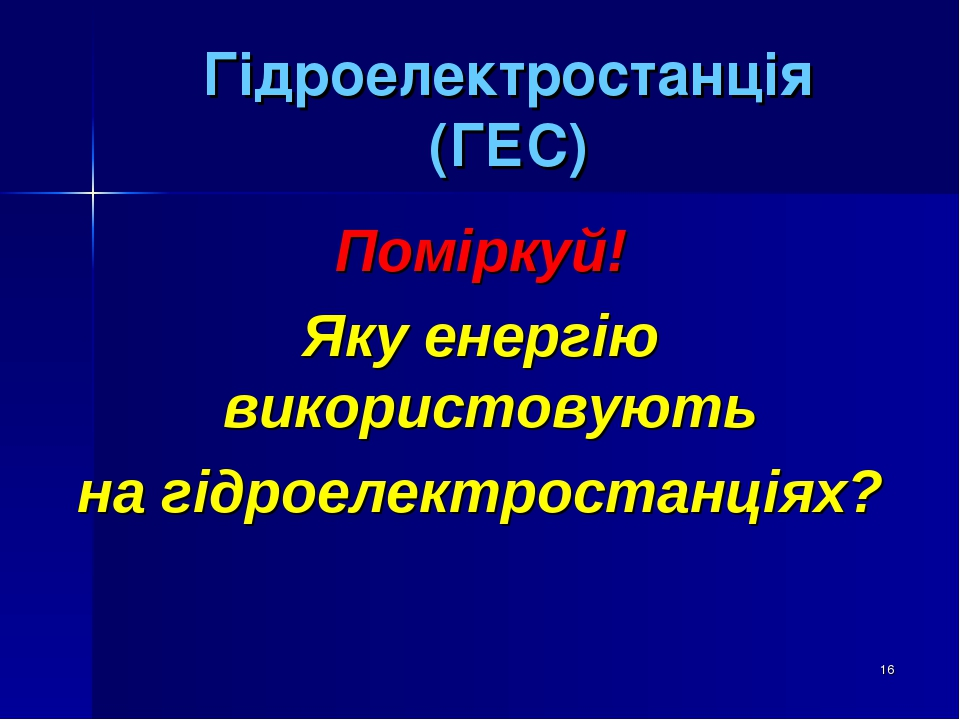 * Гідроелектростанція (ГЕС) Поміркуй! Яку енергію використовують на гідроелектростанціях?
