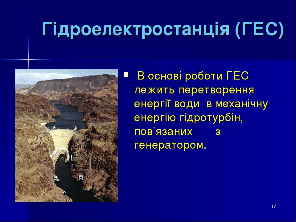 * Гідроелектростанція (ГЕС) В основі роботи ГЕС лежить перетворення енергії води в механічну енергію гідротурбін, пов'язаних з генератором.