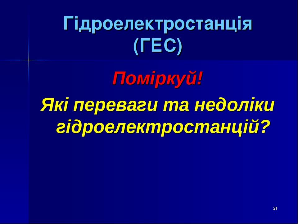 * Гідроелектростанція (ГЕС) Поміркуй! Які переваги та недоліки гідроелектростанцій?
